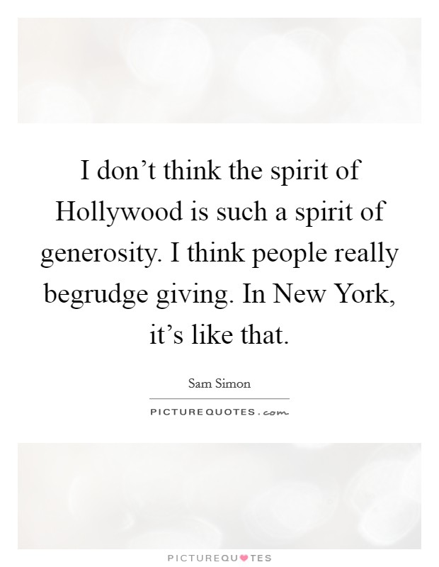 I don't think the spirit of Hollywood is such a spirit of generosity. I think people really begrudge giving. In New York, it's like that Picture Quote #1
