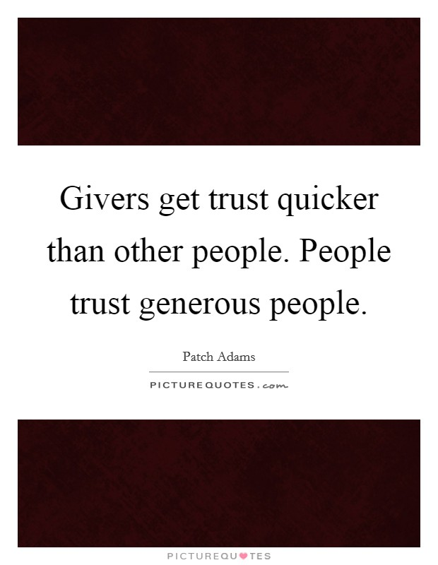 Givers get trust quicker than other people. People trust generous people. Picture Quote #1