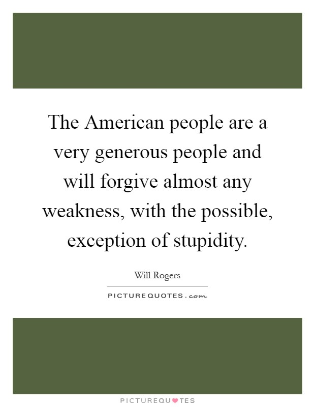 The American people are a very generous people and will forgive almost any weakness, with the possible, exception of stupidity. Picture Quote #1