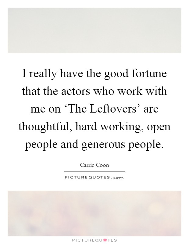 I really have the good fortune that the actors who work with me on 'The Leftovers' are thoughtful, hard working, open people and generous people. Picture Quote #1