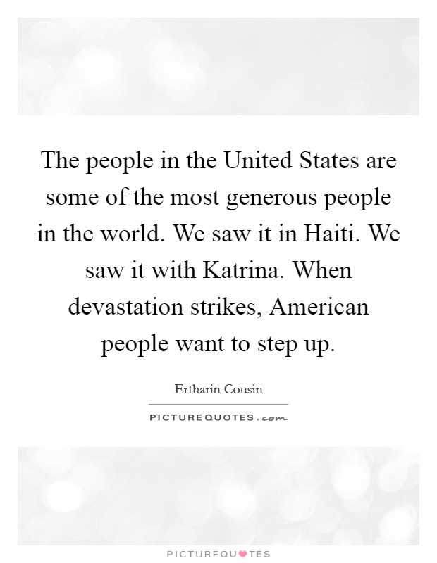 The people in the United States are some of the most generous people in the world. We saw it in Haiti. We saw it with Katrina. When devastation strikes, American people want to step up. Picture Quote #1
