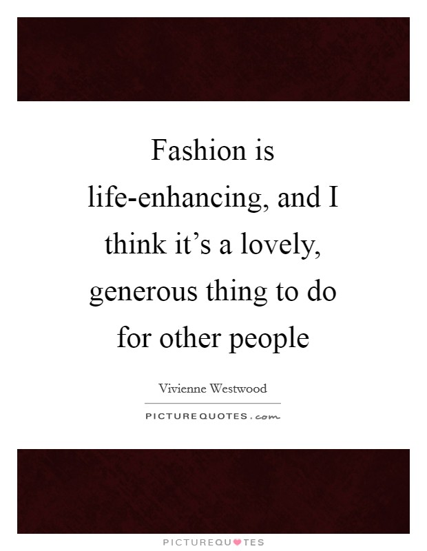 Fashion is life-enhancing, and I think it's a lovely, generous thing to do for other people Picture Quote #1