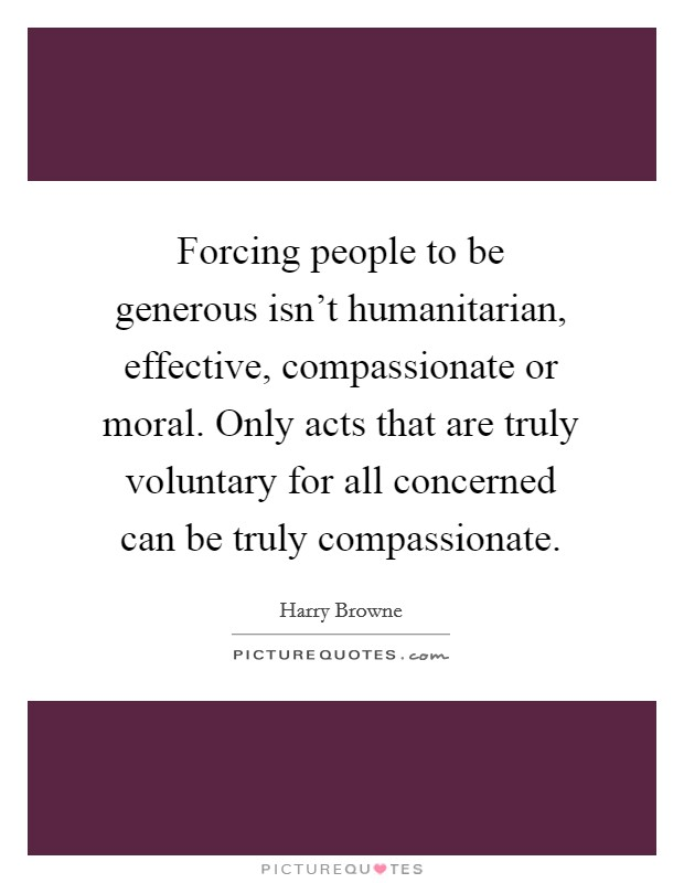 Forcing people to be generous isn't humanitarian, effective, compassionate or moral. Only acts that are truly voluntary for all concerned can be truly compassionate Picture Quote #1