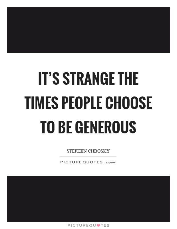 It's strange the times people choose to be generous Picture Quote #1
