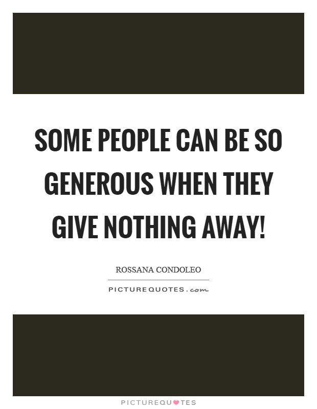 Some people can be so generous when they give nothing away! Picture Quote #1