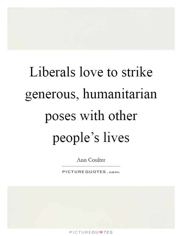Liberals love to strike generous, humanitarian poses with other people's lives Picture Quote #1