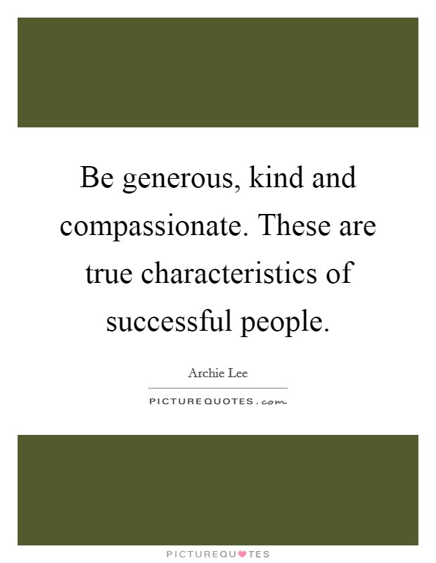 Be generous, kind and compassionate. These are true characteristics of successful people Picture Quote #1