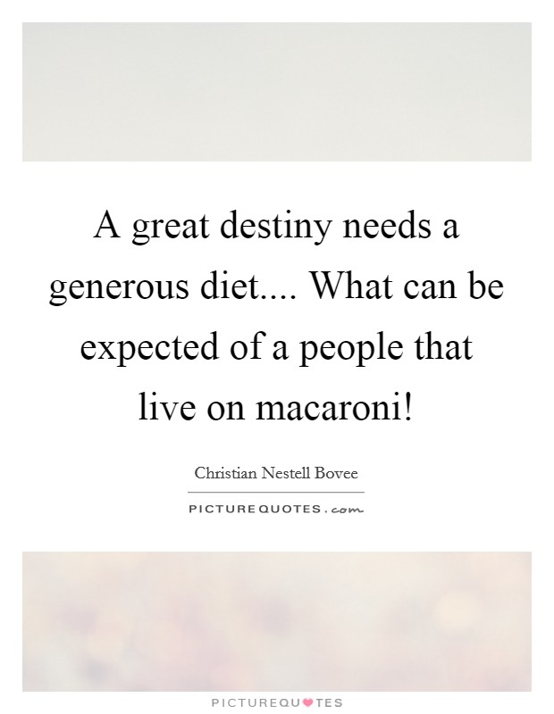 A great destiny needs a generous diet.... What can be expected of a people that live on macaroni! Picture Quote #1