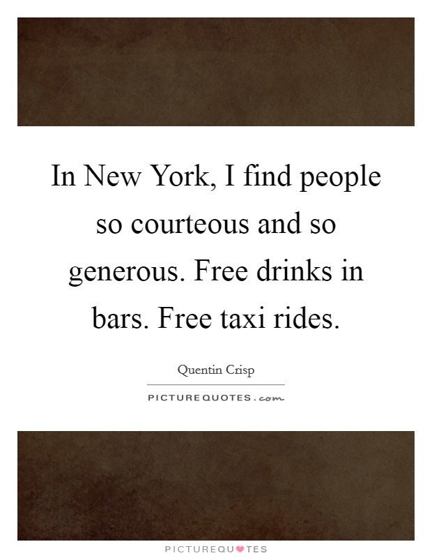 In New York, I find people so courteous and so generous. Free drinks in bars. Free taxi rides. Picture Quote #1