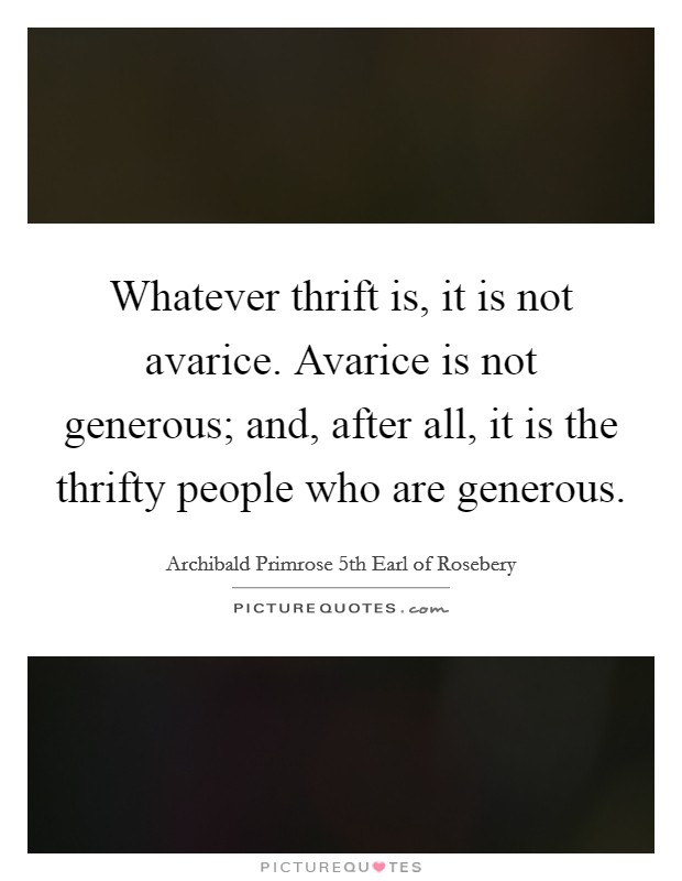 Whatever thrift is, it is not avarice. Avarice is not generous; and, after all, it is the thrifty people who are generous. Picture Quote #1