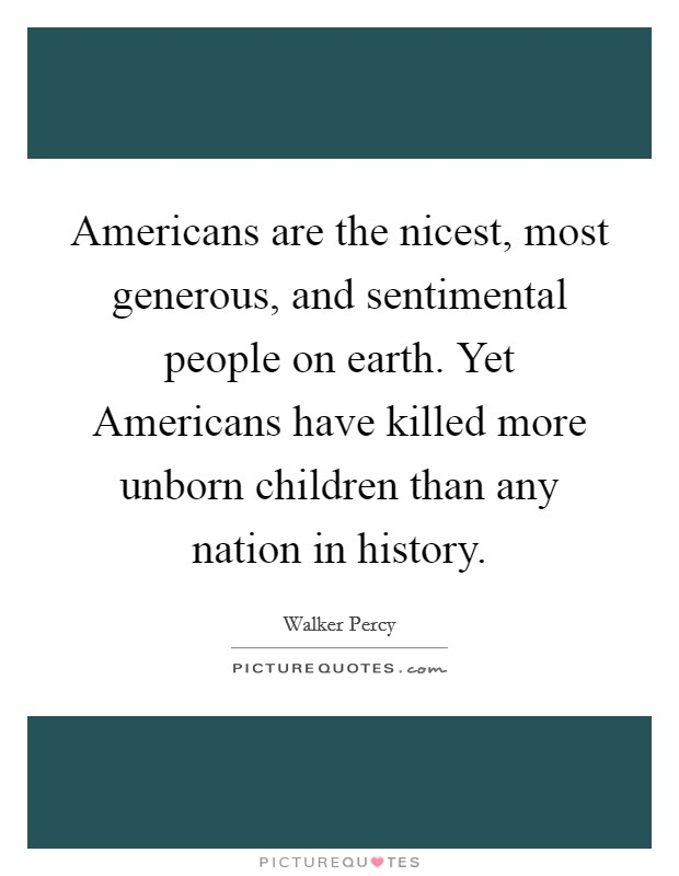 Americans are the nicest, most generous, and sentimental people on earth. Yet Americans have killed more unborn children than any nation in history. Picture Quote #1