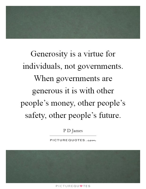 Generosity is a virtue for individuals, not governments. When governments are generous it is with other people's money, other people's safety, other people's future Picture Quote #1