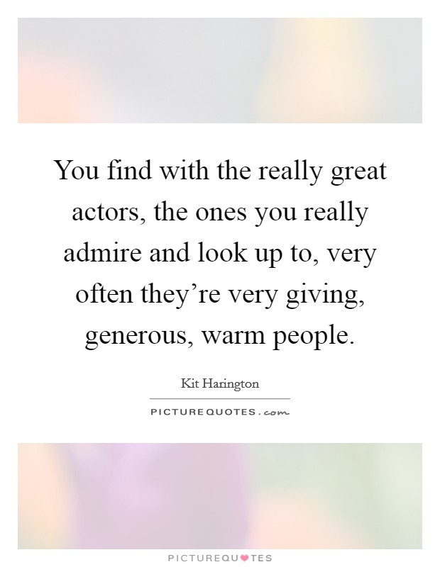 You find with the really great actors, the ones you really admire and look up to, very often they're very giving, generous, warm people. Picture Quote #1