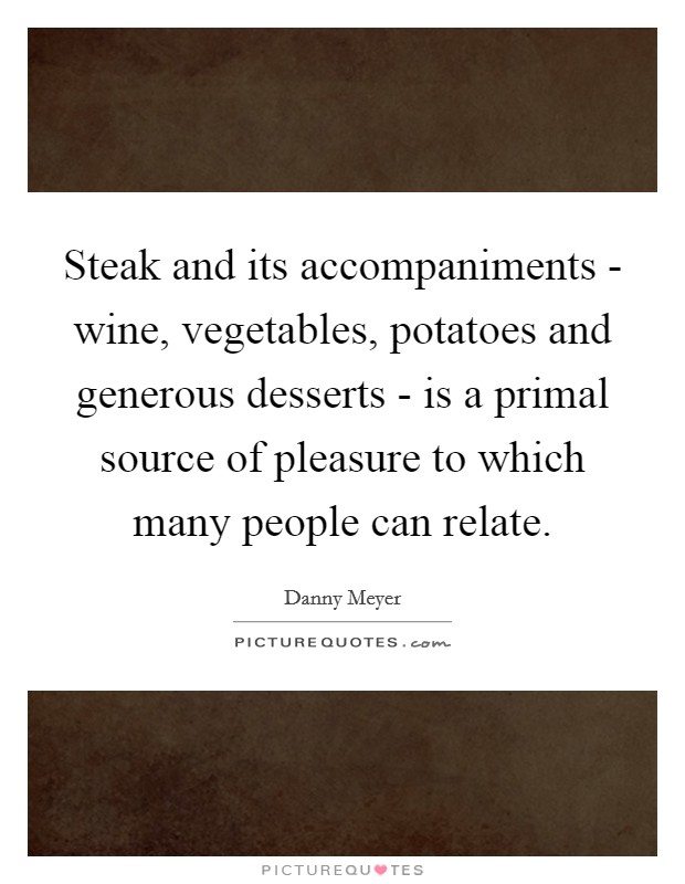 Steak and its accompaniments - wine, vegetables, potatoes and generous desserts - is a primal source of pleasure to which many people can relate. Picture Quote #1