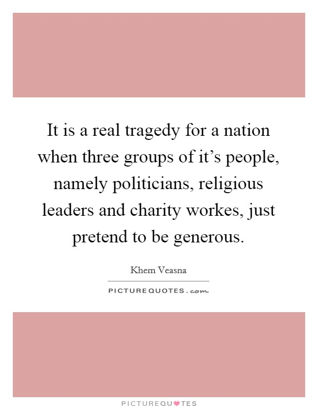 It is a real tragedy for a nation when three groups of it's people, namely politicians, religious leaders and charity workes, just pretend to be generous. Picture Quote #1
