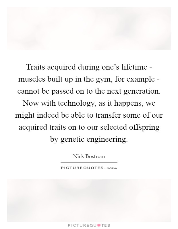 Traits acquired during one's lifetime - muscles built up in the gym, for example - cannot be passed on to the next generation. Now with technology, as it happens, we might indeed be able to transfer some of our acquired traits on to our selected offspring by genetic engineering. Picture Quote #1