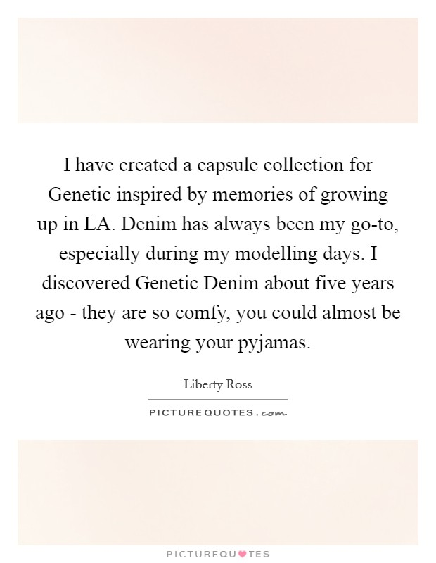 I have created a capsule collection for Genetic inspired by memories of growing up in LA. Denim has always been my go-to, especially during my modelling days. I discovered Genetic Denim about five years ago - they are so comfy, you could almost be wearing your pyjamas Picture Quote #1