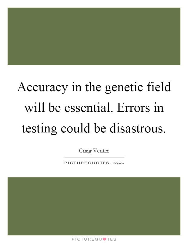 Accuracy in the genetic field will be essential. Errors in testing could be disastrous Picture Quote #1