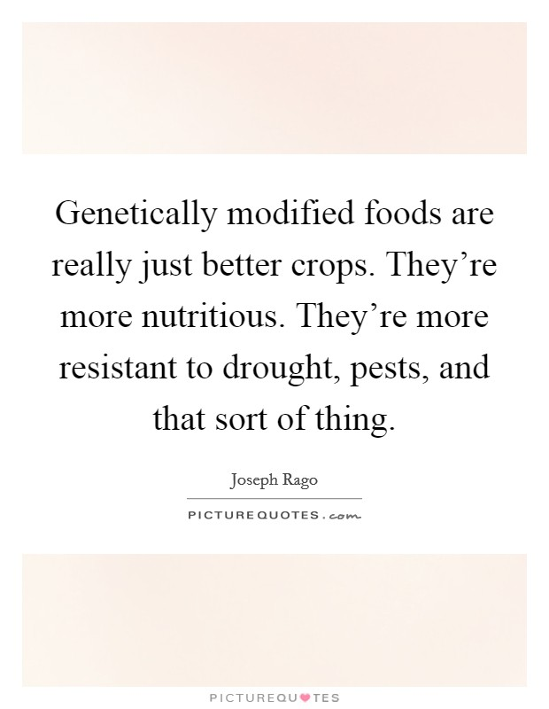 Genetically modified foods are really just better crops. They're more nutritious. They're more resistant to drought, pests, and that sort of thing Picture Quote #1