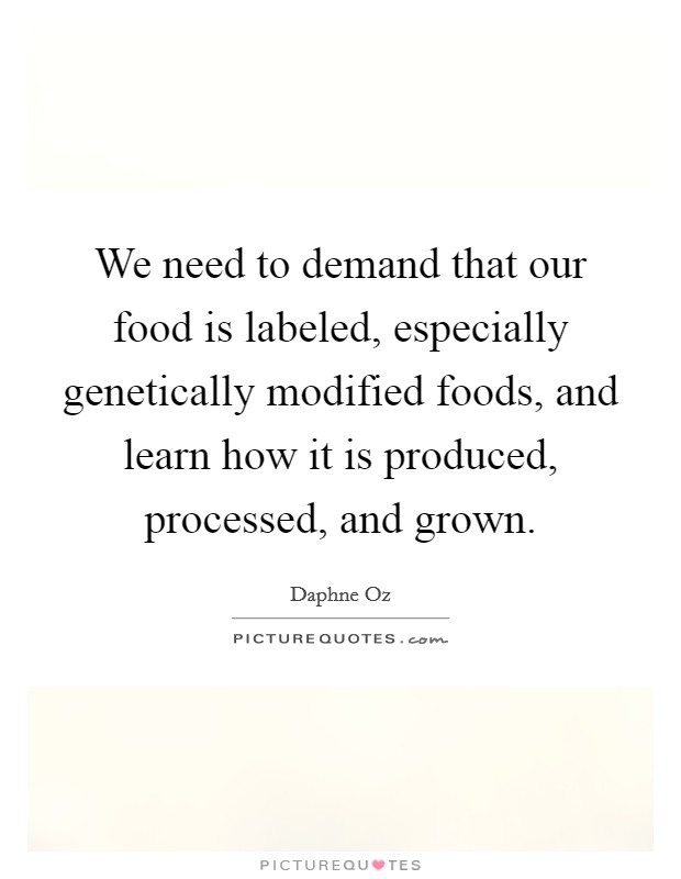 We need to demand that our food is labeled, especially genetically modified foods, and learn how it is produced, processed, and grown Picture Quote #1
