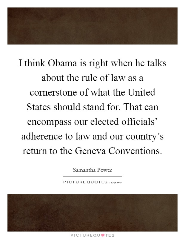 I think Obama is right when he talks about the rule of law as a cornerstone of what the United States should stand for. That can encompass our elected officials' adherence to law and our country's return to the Geneva Conventions Picture Quote #1