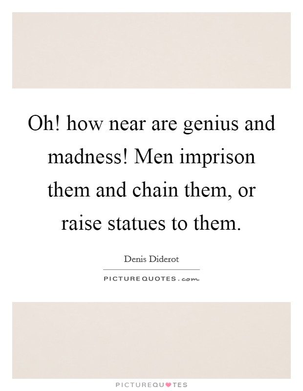 Oh! how near are genius and madness! Men imprison them and chain them, or raise statues to them Picture Quote #1
