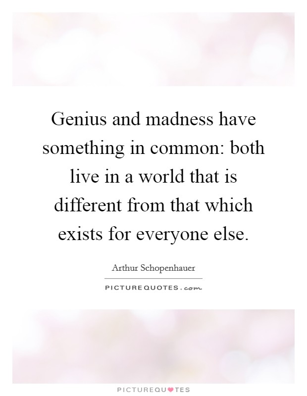 Genius and madness have something in common: both live in a world that is different from that which exists for everyone else Picture Quote #1
