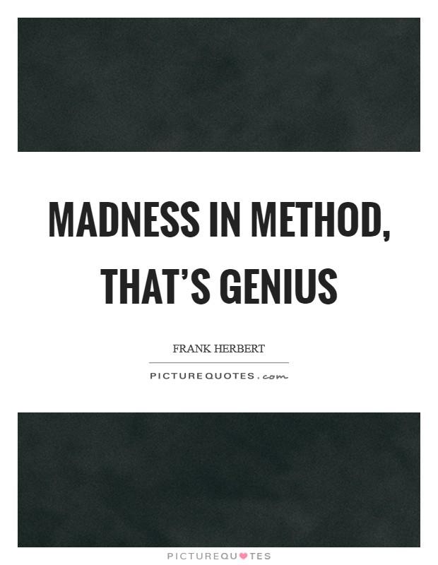 Madness in method, that's genius Picture Quote #1