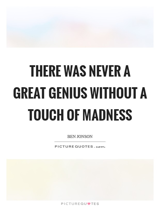 There was never a great genius without a touch of madness Picture Quote #1