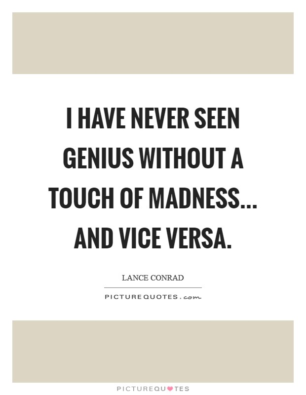 I have never seen genius without a touch of madness... and vice versa Picture Quote #1