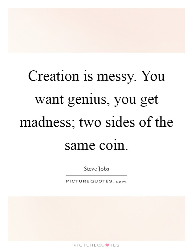 Creation is messy. You want genius, you get madness; two sides of the same coin Picture Quote #1