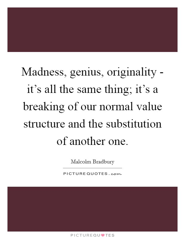 Madness, genius, originality - it's all the same thing; it's a breaking of our normal value structure and the substitution of another one Picture Quote #1