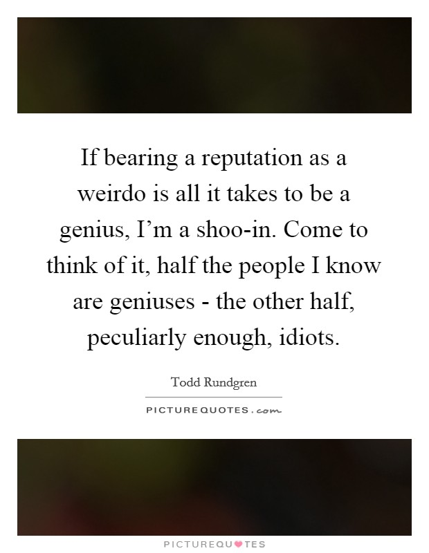 If bearing a reputation as a weirdo is all it takes to be a genius, I'm a shoo-in. Come to think of it, half the people I know are geniuses - the other half, peculiarly enough, idiots Picture Quote #1