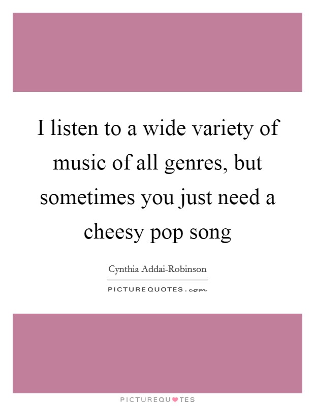 I listen to a wide variety of music of all genres, but