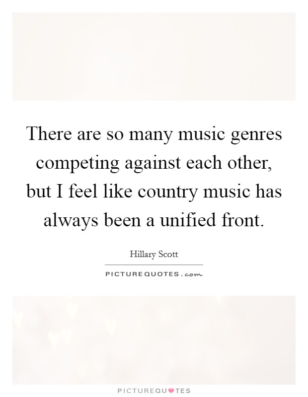 There are so many music genres competing against each other, but I feel like country music has always been a unified front Picture Quote #1
