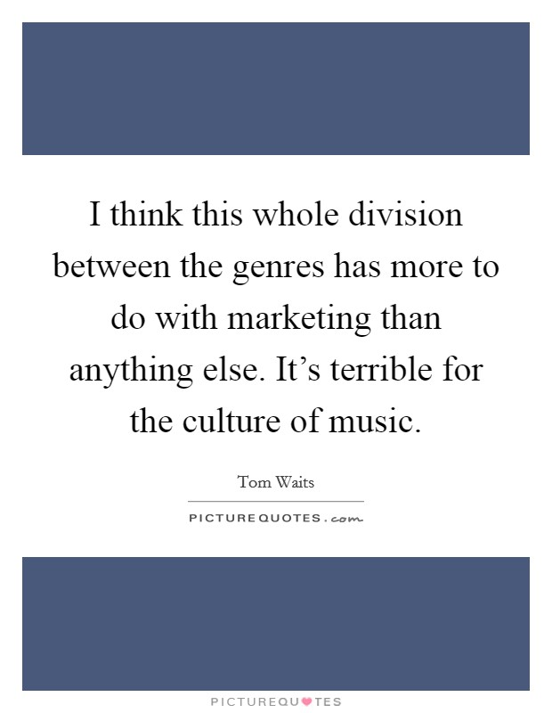 I think this whole division between the genres has more to do with marketing than anything else. It's terrible for the culture of music Picture Quote #1