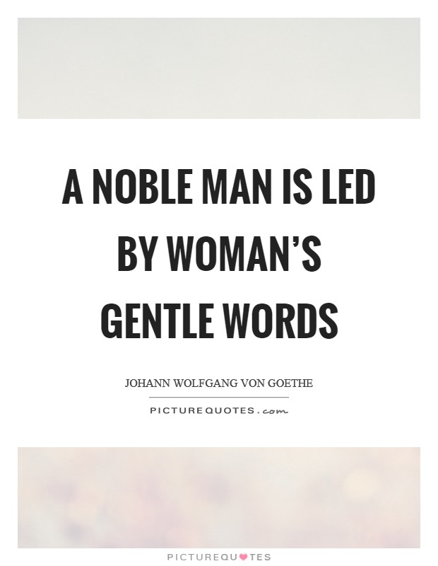 A noble man is led by woman's gentle words Picture Quote #1