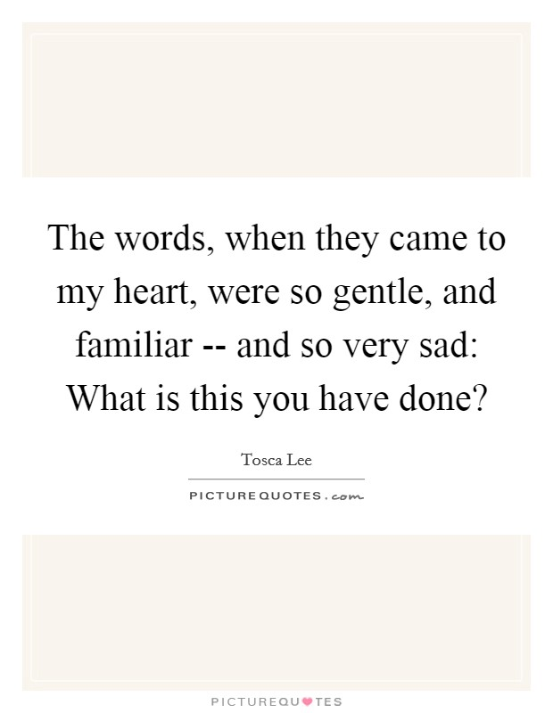 The words, when they came to my heart, were so gentle, and familiar -- and so very sad: What is this you have done? Picture Quote #1