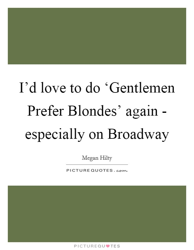 I'd love to do 'Gentlemen Prefer Blondes' again - especially on Broadway Picture Quote #1