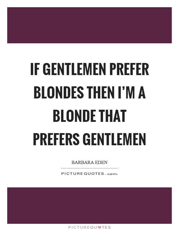If gentlemen prefer blondes then I'm a blonde that prefers gentlemen Picture Quote #1
