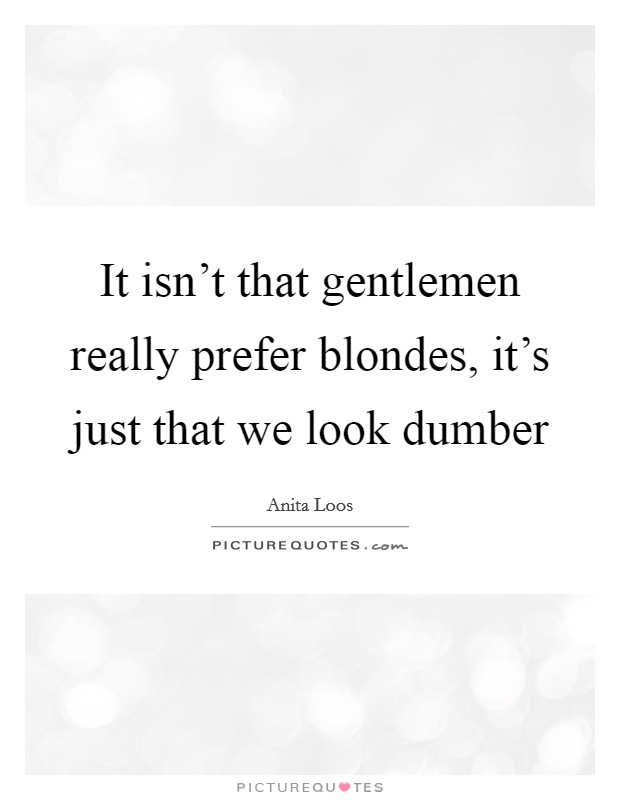 It isn't that gentlemen really prefer blondes, it's just that we look dumber Picture Quote #1