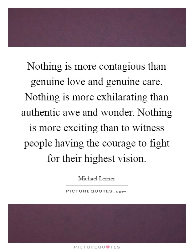 Nothing is more contagious than genuine love and genuine care. Nothing is more exhilarating than authentic awe and wonder. Nothing is more exciting than to witness people having the courage to fight for their highest vision Picture Quote #1