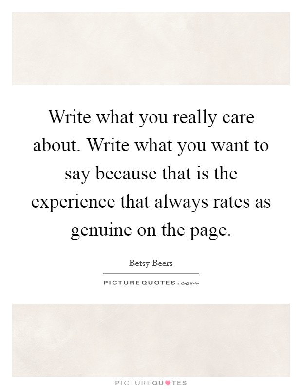Write what you really care about. Write what you want to say because that is the experience that always rates as genuine on the page Picture Quote #1