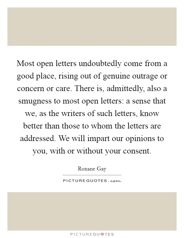 Most open letters undoubtedly come from a good place, rising out of genuine outrage or concern or care. There is, admittedly, also a smugness to most open letters: a sense that we, as the writers of such letters, know better than those to whom the letters are addressed. We will impart our opinions to you, with or without your consent Picture Quote #1