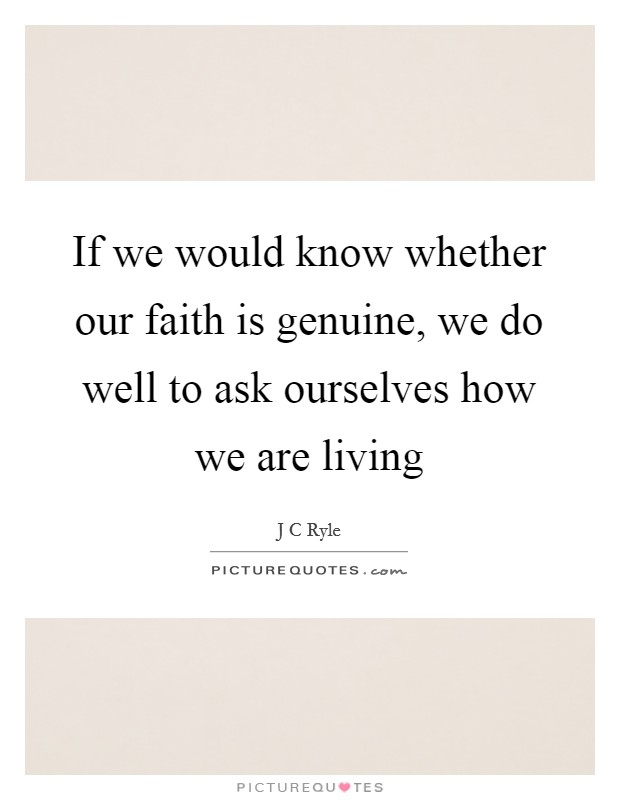 If we would know whether our faith is genuine, we do well to ask ourselves how we are living Picture Quote #1