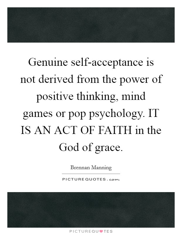 Genuine self-acceptance is not derived from the power of positive thinking, mind games or pop psychology. IT IS AN ACT OF FAITH in the God of grace Picture Quote #1