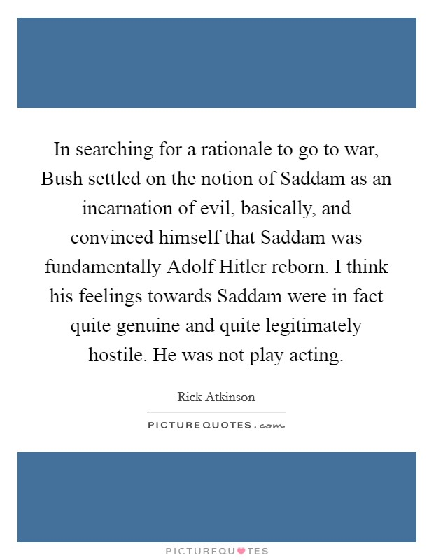 In searching for a rationale to go to war, Bush settled on the notion of Saddam as an incarnation of evil, basically, and convinced himself that Saddam was fundamentally Adolf Hitler reborn. I think his feelings towards Saddam were in fact quite genuine and quite legitimately hostile. He was not play acting Picture Quote #1