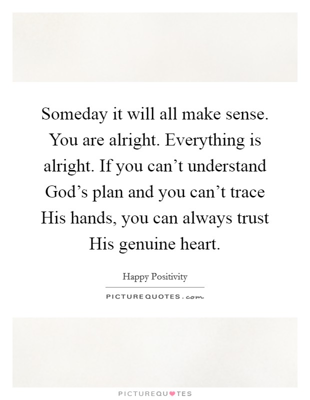Someday it will all make sense. You are alright. Everything is alright. If you can't understand God's plan and you can't trace His hands, you can always trust His genuine heart Picture Quote #1