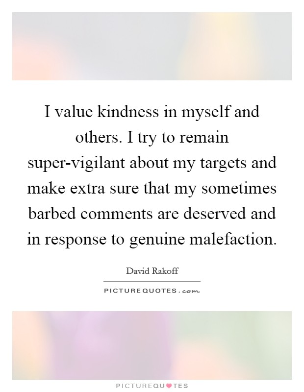 I value kindness in myself and others. I try to remain super-vigilant about my targets and make extra sure that my sometimes barbed comments are deserved and in response to genuine malefaction Picture Quote #1