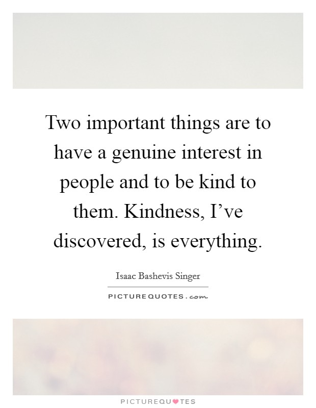 Two important things are to have a genuine interest in people and to be kind to them. Kindness, I've discovered, is everything Picture Quote #1
